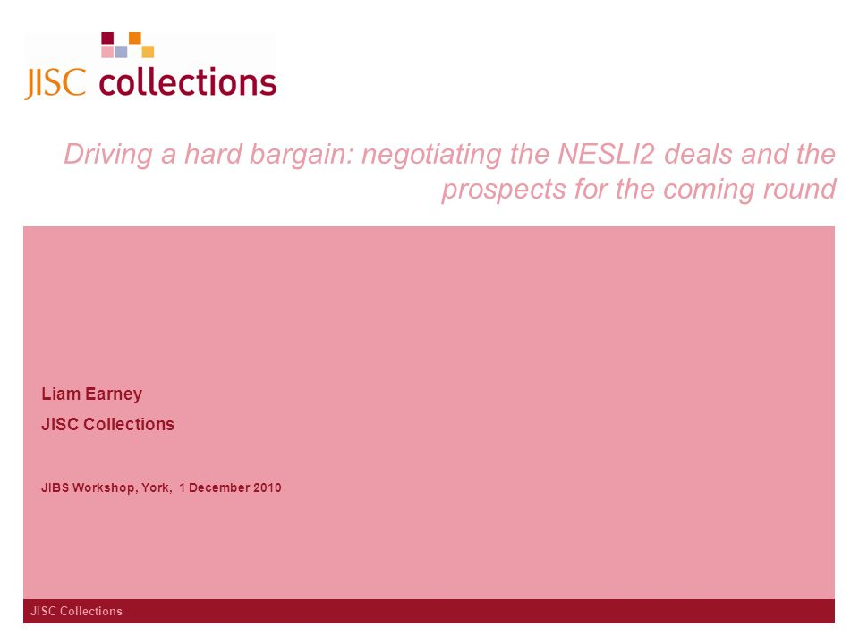 JISC Collections Driving a hard bargain: negotiating the NESLI2 deals and the prospects for the coming round Liam Earney JISC Collections JIBS Workshop, York, 1 December 2010