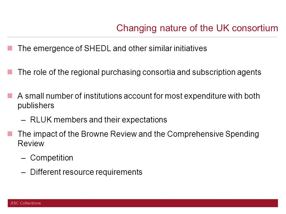 JISC Collections Changing nature of the UK consortium The emergence of SHEDL and other similar initiatives The role of the regional purchasing consortia and subscription agents A small number of institutions account for most expenditure with both publishers –RLUK members and their expectations The impact of the Browne Review and the Comprehensive Spending Review –Competition –Different resource requirements