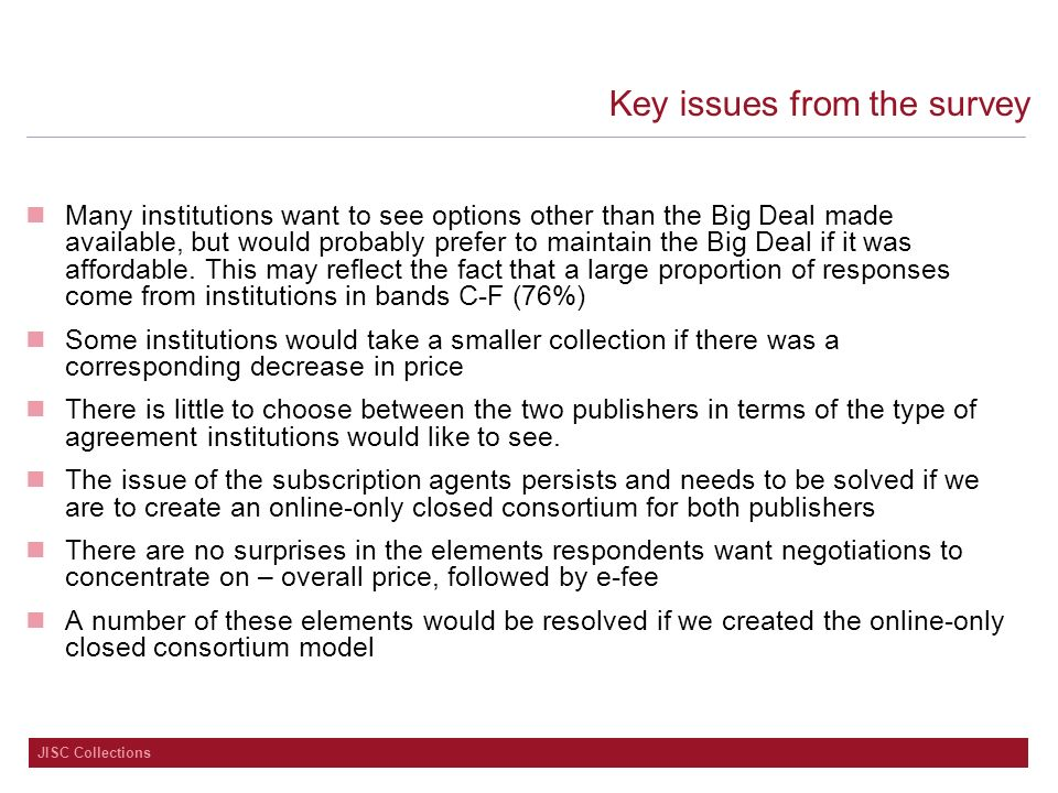 JISC Collections Key issues from the survey Many institutions want to see options other than the Big Deal made available, but would probably prefer to maintain the Big Deal if it was affordable.