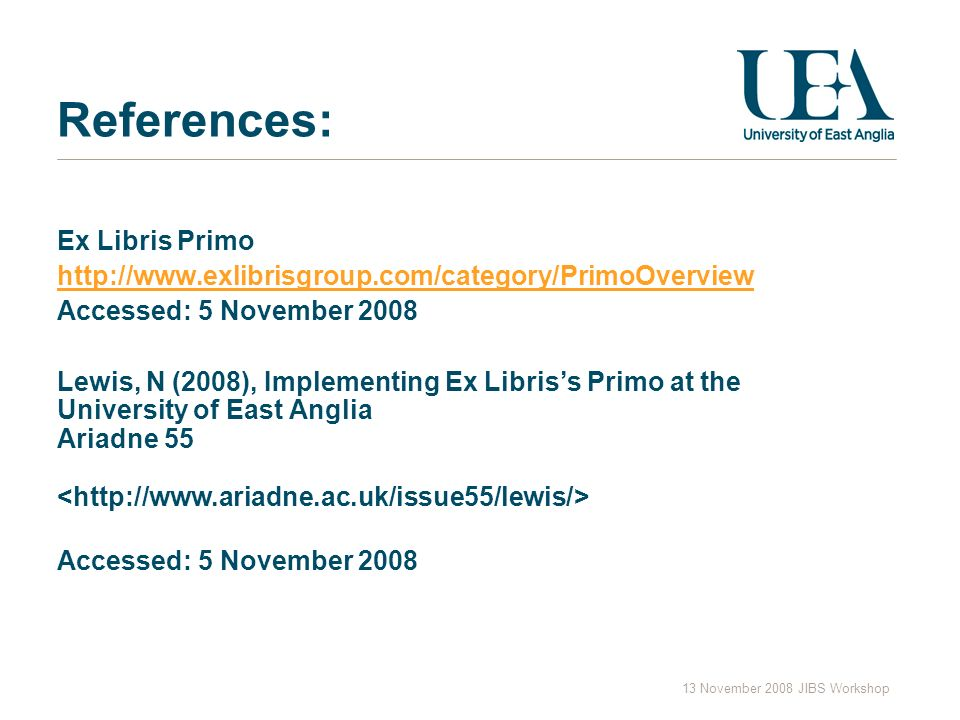 13 November 2008 JIBS Workshop References: Ex Libris Primo http://www.exlibrisgroup.com/category/PrimoOverview Accessed: 5 November 2008 Lewis, N (2008), Implementing Ex Libriss Primo at the University of East Anglia Ariadne 55 Accessed: 5 November 2008