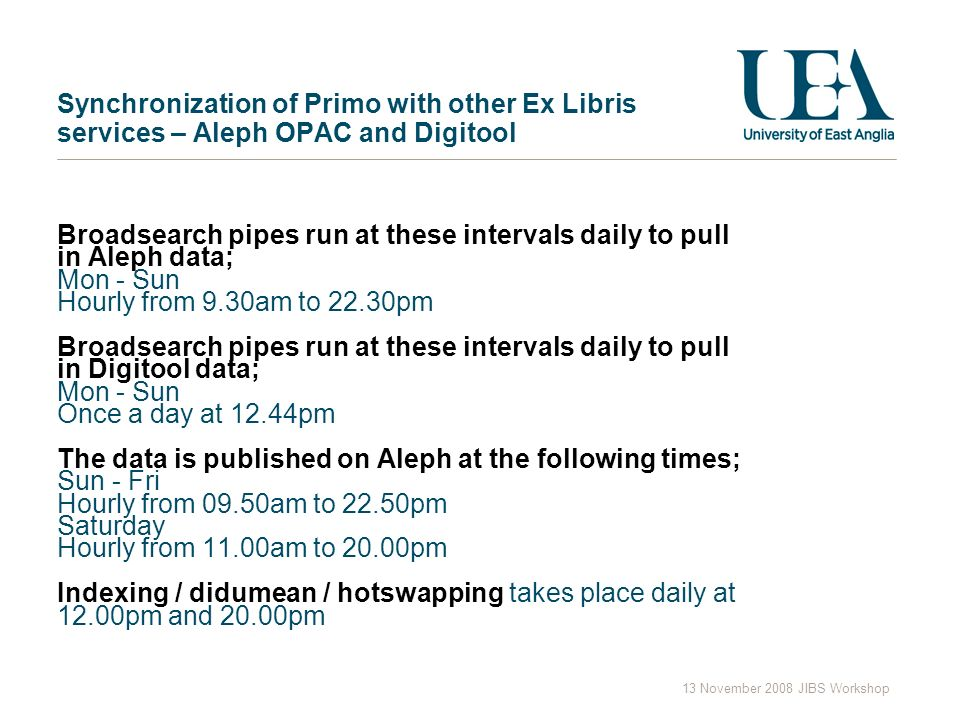13 November 2008 JIBS Workshop Synchronization of Primo with other Ex Libris services – Aleph OPAC and Digitool Broadsearch pipes run at these intervals daily to pull in Aleph data; Mon - Sun Hourly from 9.30am to 22.30pm Broadsearch pipes run at these intervals daily to pull in Digitool data; Mon - Sun Once a day at 12.44pm The data is published on Aleph at the following times; Sun - Fri Hourly from 09.50am to 22.50pm Saturday Hourly from 11.00am to 20.00pm Indexing / didumean / hotswapping takes place daily at 12.00pm and 20.00pm