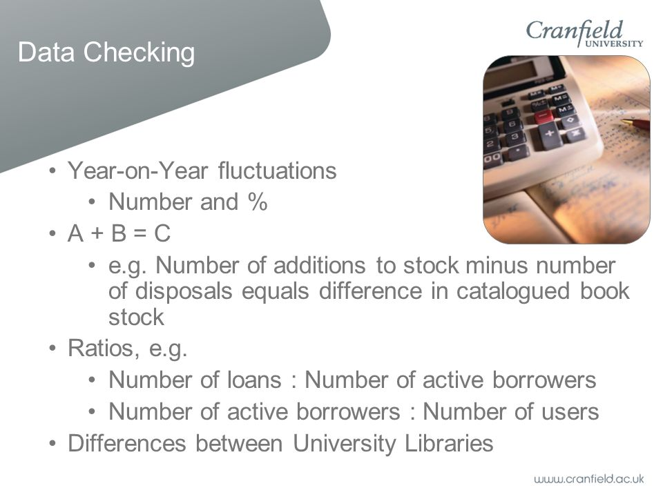 Data Checking Year-on-Year fluctuations Number and % A + B = C e.g. Number of additions to stock minus number of disposals equals difference in catalo