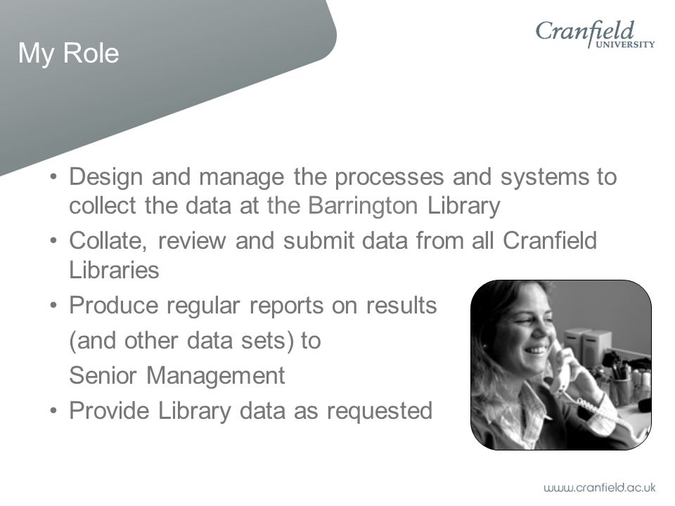My Role Design and manage the processes and systems to collect the data at the Barrington Library Collate, review and submit data from all Cranfield L