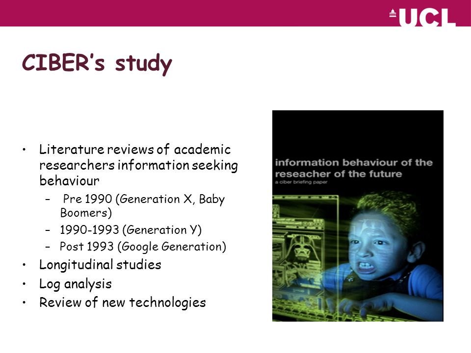 CIBERs study Literature reviews of academic researchers information seeking behaviour – Pre 1990 (Generation X, Baby Boomers) – (Generation Y) –Post 1993 (Google Generation) Longitudinal studies Log analysis Review of new technologies