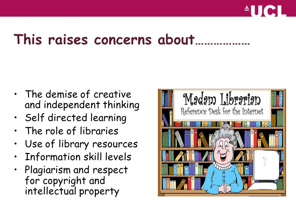 This raises concerns about……………… The demise of creative and independent thinking Self directed learning The role of libraries Use of library resources Information skill levels Plagiarism and respect for copyright and intellectual property
