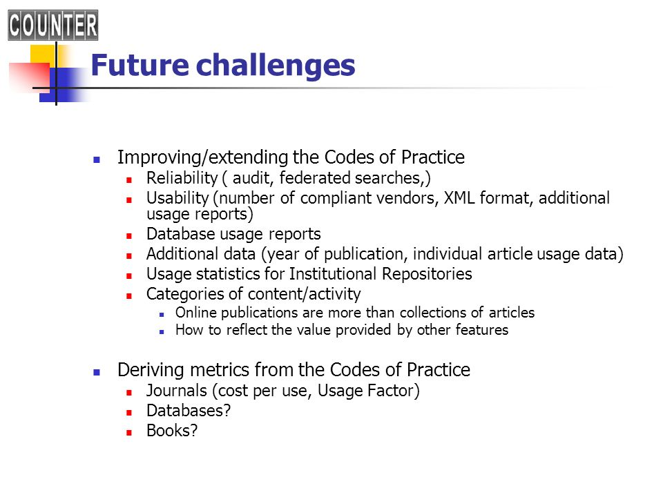 Future challenges Improving/extending the Codes of Practice Reliability ( audit, federated searches,) Usability (number of compliant vendors, XML format, additional usage reports) Database usage reports Additional data (year of publication, individual article usage data) Usage statistics for Institutional Repositories Categories of content/activity Online publications are more than collections of articles How to reflect the value provided by other features Deriving metrics from the Codes of Practice Journals (cost per use, Usage Factor) Databases.