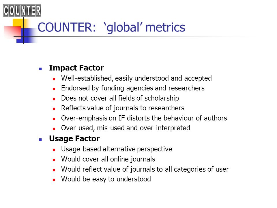 COUNTER: global metrics Impact Factor Well-established, easily understood and accepted Endorsed by funding agencies and researchers Does not cover all fields of scholarship Reflects value of journals to researchers Over-emphasis on IF distorts the behaviour of authors Over-used, mis-used and over-interpreted Usage Factor Usage-based alternative perspective Would cover all online journals Would reflect value of journals to all categories of user Would be easy to understood