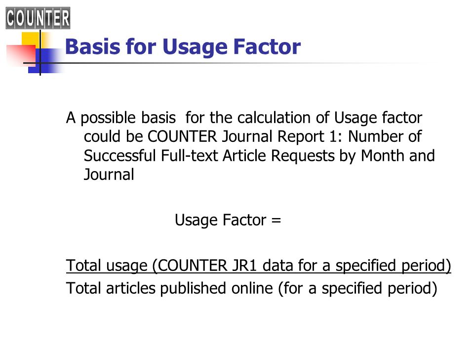 Basis for Usage Factor A possible basis for the calculation of Usage factor could be COUNTER Journal Report 1: Number of Successful Full-text Article Requests by Month and Journal Usage Factor = Total usage (COUNTER JR1 data for a specified period) Total articles published online (for a specified period)