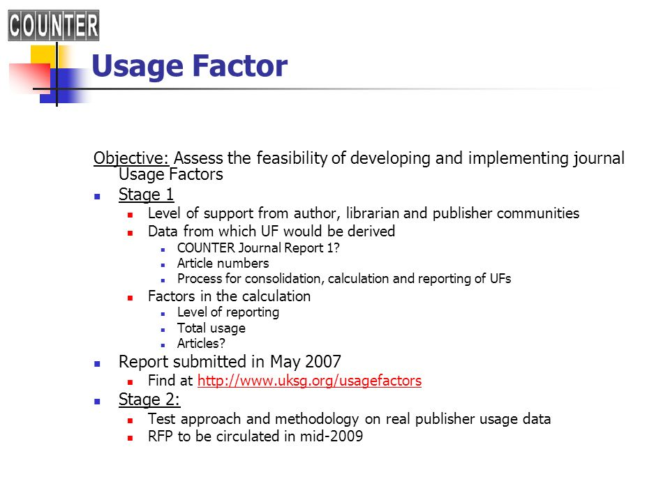 Usage Factor Objective: Assess the feasibility of developing and implementing journal Usage Factors Stage 1 Level of support from author, librarian and publisher communities Data from which UF would be derived COUNTER Journal Report 1.