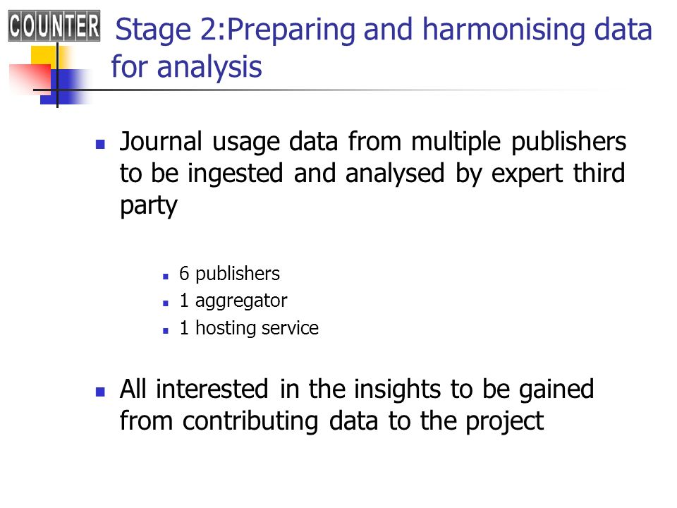 Stage 2:Preparing and harmonising data for analysis Journal usage data from multiple publishers to be ingested and analysed by expert third party 6 publishers 1 aggregator 1 hosting service All interested in the insights to be gained from contributing data to the project