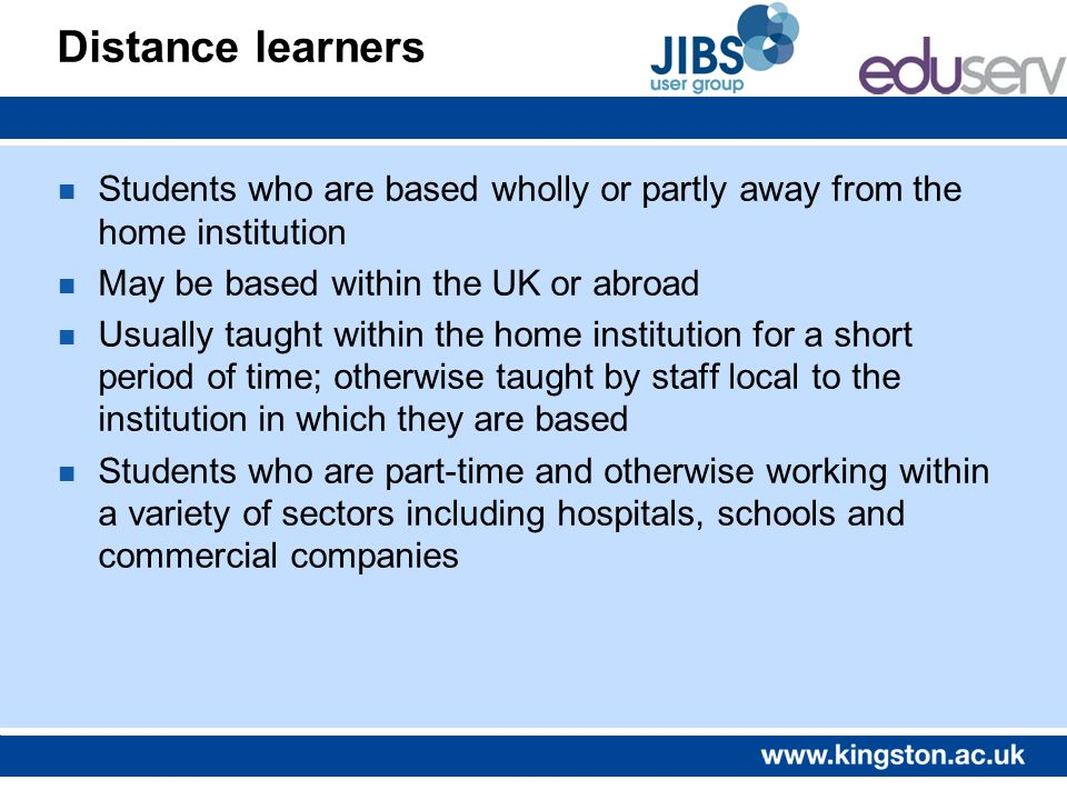 Distance learners n Students who are based wholly or partly away from the home institution n May be based within the UK or abroad n Usually taught wit