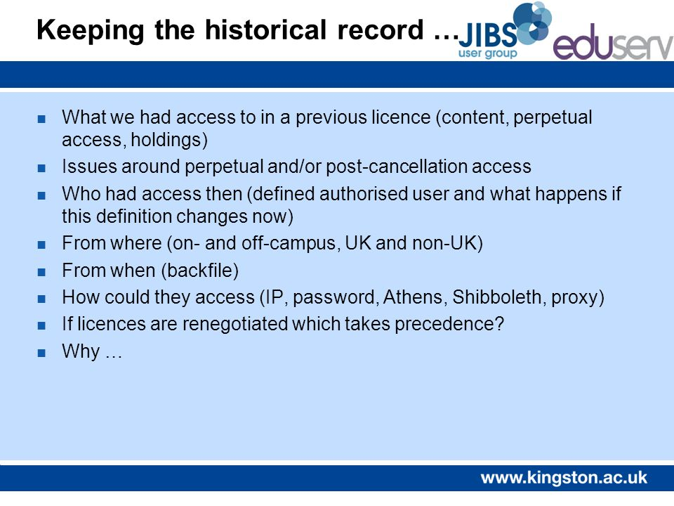Keeping the historical record … n What we had access to in a previous licence (content, perpetual access, holdings) n Issues around perpetual and/or p