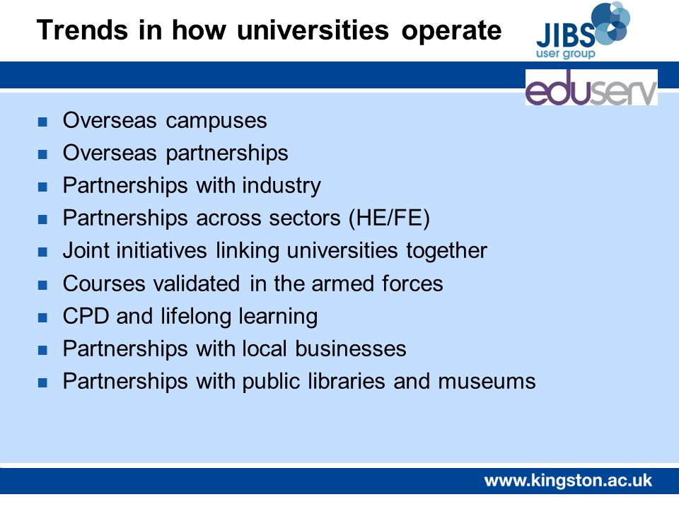 Trends in how universities operate n Overseas campuses n Overseas partnerships n Partnerships with industry n Partnerships across sectors (HE/FE) n Joint initiatives linking universities together n Courses validated in the armed forces n CPD and lifelong learning n Partnerships with local businesses n Partnerships with public libraries and museums