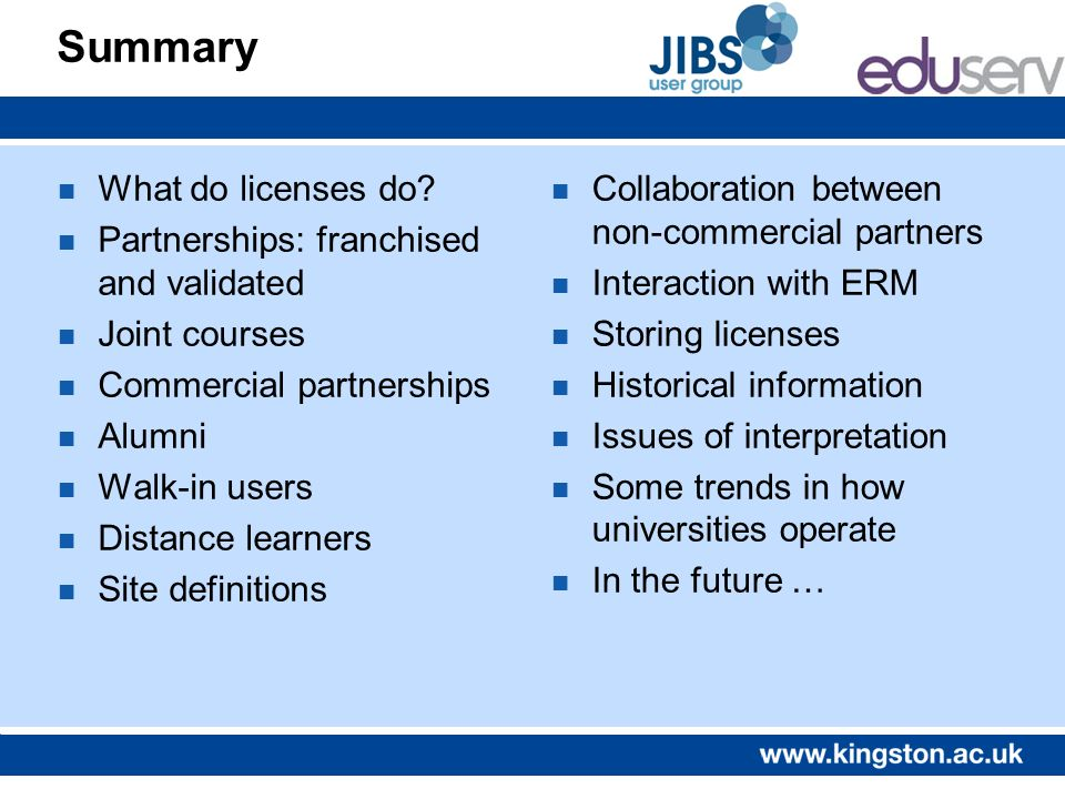 Summary n What do licenses do? n Partnerships: franchised and validated n Joint courses n Commercial partnerships n Alumni n Walk-in users n Distance