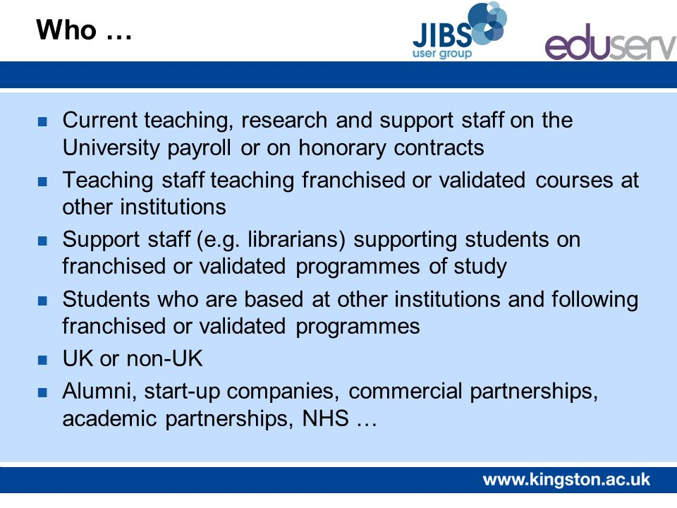 Who … n Current teaching, research and support staff on the University payroll or on honorary contracts n Teaching staff teaching franchised or valida