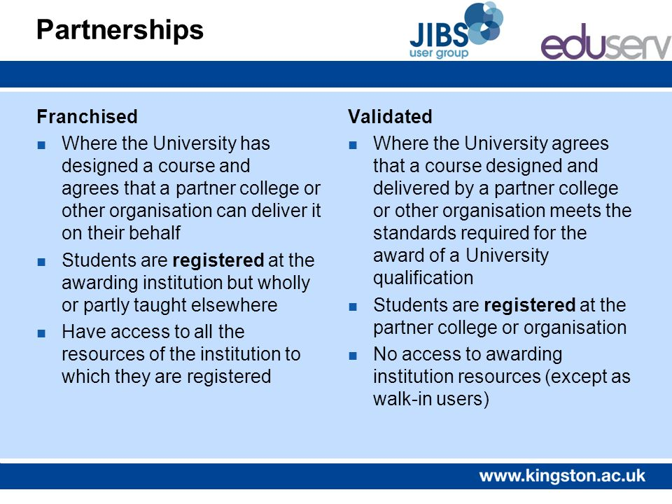 Joint courses n University may co-run a course with one or more institutions (sometimes another HE institution, or one in FE, or some other scheme) n Some examples exist where courses are shared between more than one institution (and students are home at one and have rights as student at the others); or even where a faculty is jointly operated between two institutions n Where are students registered for licence purposes and what is their status?
