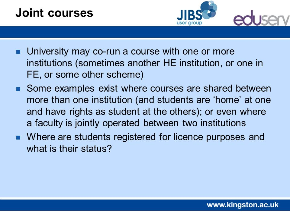 Joint courses n University may co-run a course with one or more institutions (sometimes another HE institution, or one in FE, or some other scheme) n