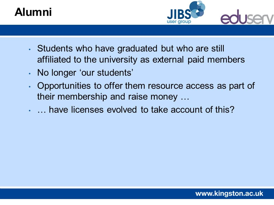 Alumni Students who have graduated but who are still affiliated to the university as external paid members No longer our students Opportunities to off