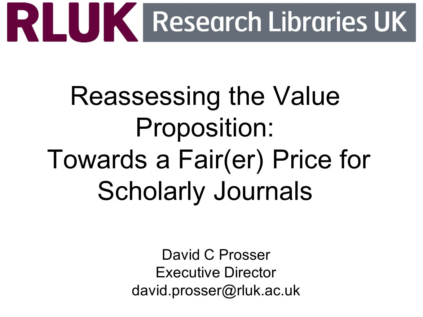 Reassessing the Value Proposition: Towards a Fair(er) Price for Scholarly Journals David C Prosser Executive Director david.prosser@rluk.ac.uk