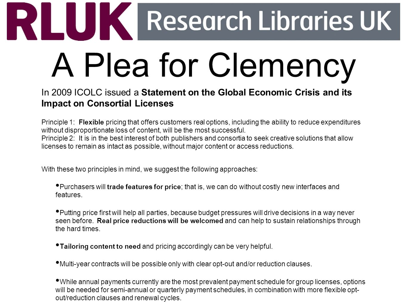 A Plea for Clemency In 2009 ICOLC issued a Statement on the Global Economic Crisis and its Impact on Consortial Licenses Principle 1: Flexible pricing that offers customers real options, including the ability to reduce expenditures without disproportionate loss of content, will be the most successful.