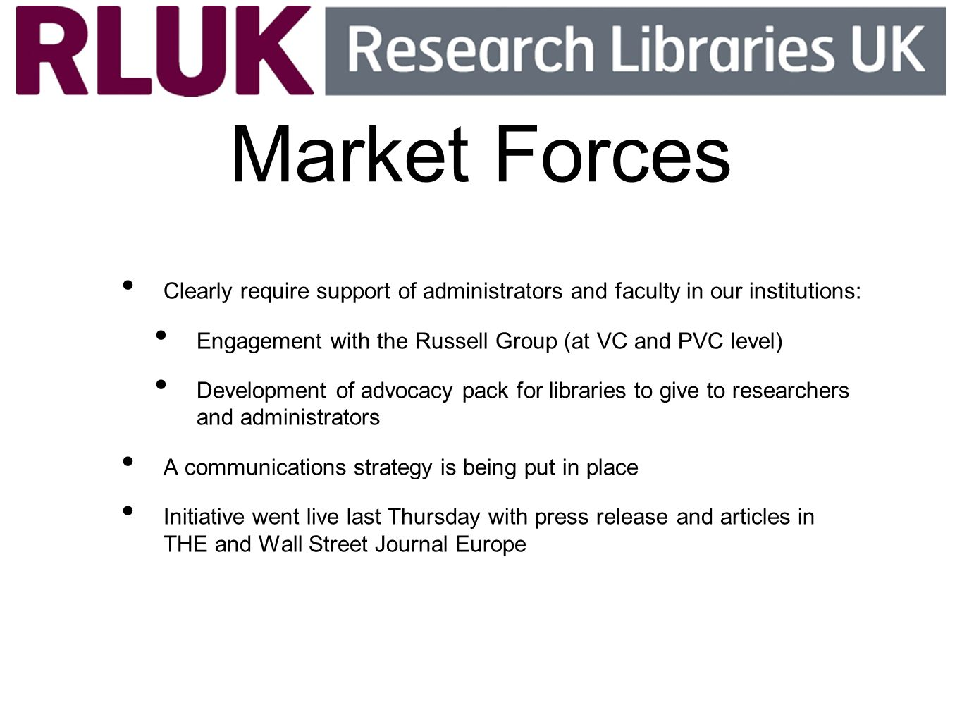 Market Forces Clearly require support of administrators and faculty in our institutions: Engagement with the Russell Group (at VC and PVC level) Development of advocacy pack for libraries to give to researchers and administrators A communications strategy is being put in place Initiative went live last Thursday with press release and articles in THE and Wall Street Journal Europe