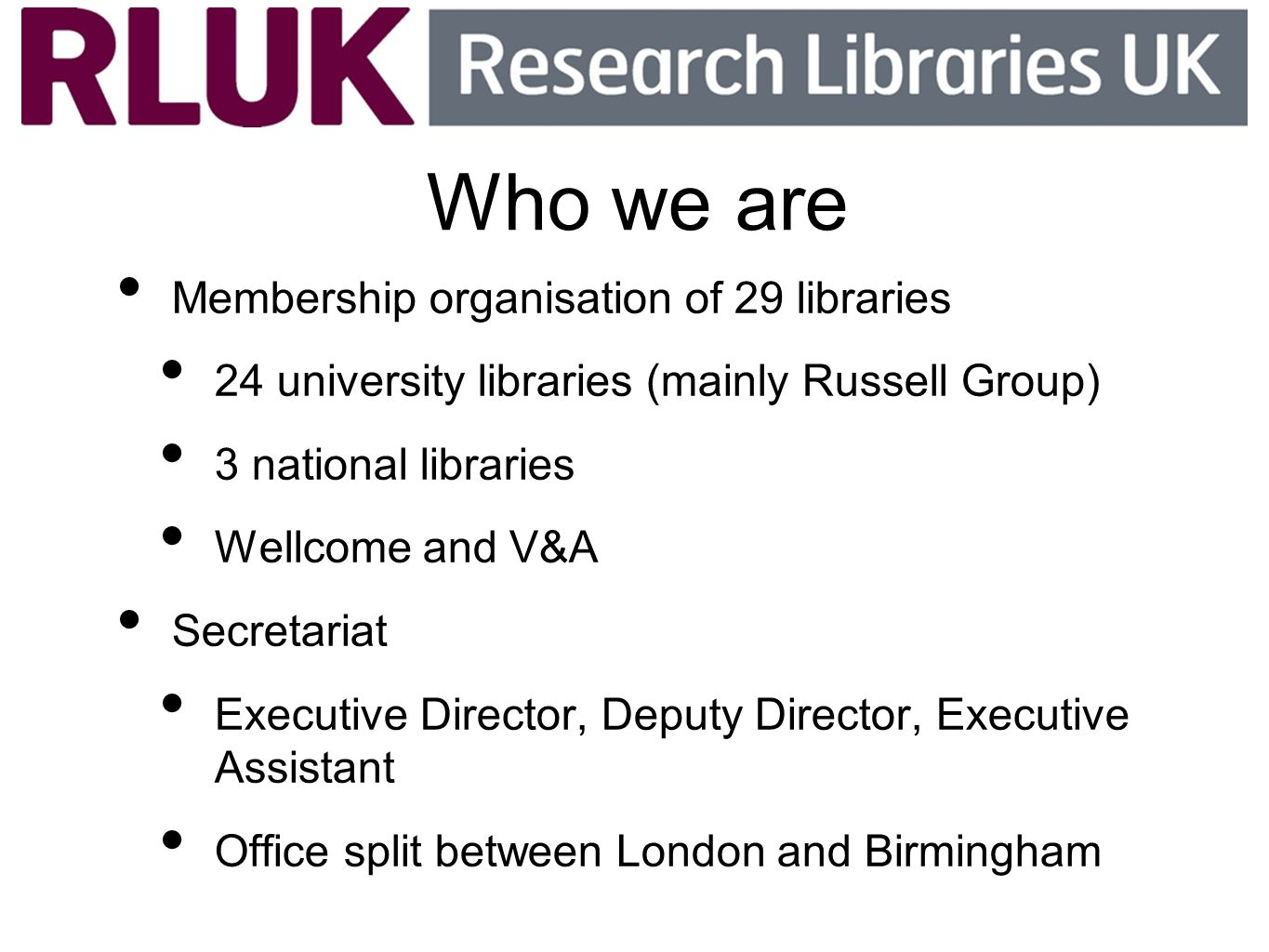 Who we are Membership organisation of 29 libraries 24 university libraries (mainly Russell Group) 3 national libraries Wellcome and V&A Secretariat Executive Director, Deputy Director, Executive Assistant Office split between London and Birmingham