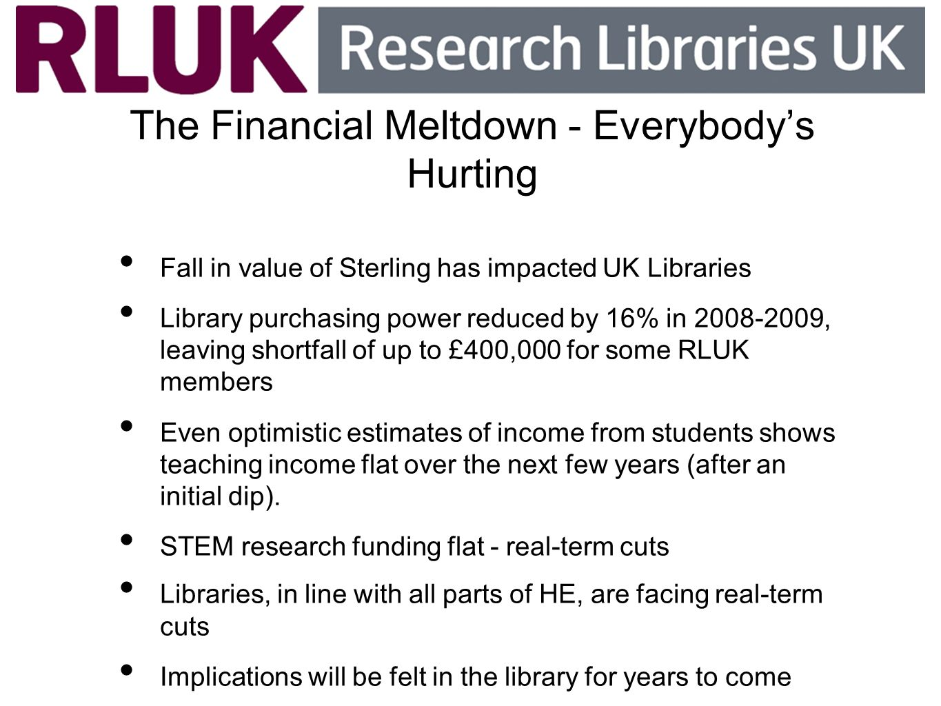 Everybodys Hurting Not just the UK: Association of Research Libraries (ARL) survey of members in 2009 showed 40% had already experienced cuts 82% expected cuts for 2009-2010 50% expected reductions of 5-10%, but 5% expected budget cuts of greater than 10% http://www.arl.org/sparc/bm~doc/ala09lowry.pdf