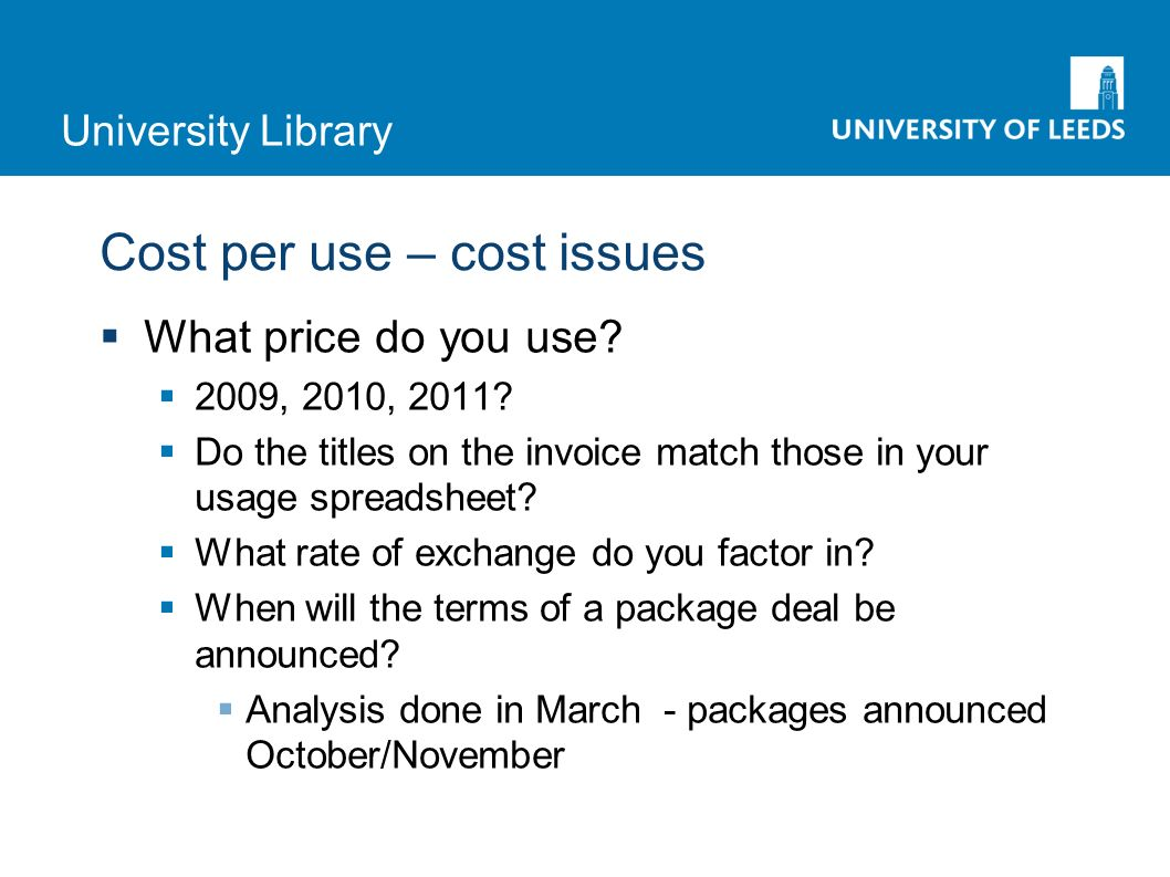University Library Cost per use – cost issues What price do you use? 2009, 2010, 2011? Do the titles on the invoice match those in your usage spreadsh