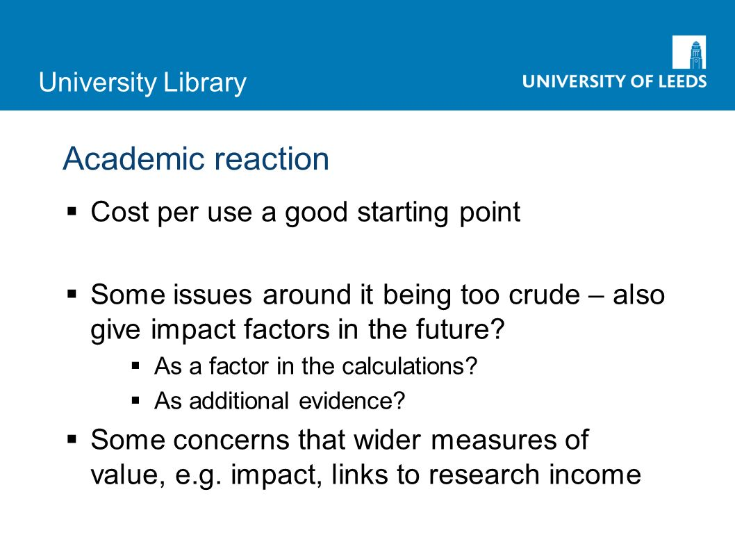 University Library Academic reaction Cost per use a good starting point Some issues around it being too crude – also give impact factors in the future.
