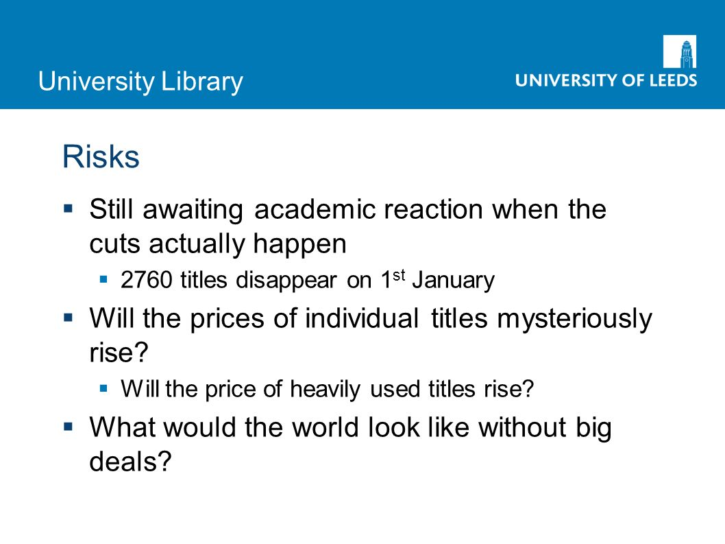 University Library Risks Still awaiting academic reaction when the cuts actually happen 2760 titles disappear on 1 st January Will the prices of individual titles mysteriously rise.