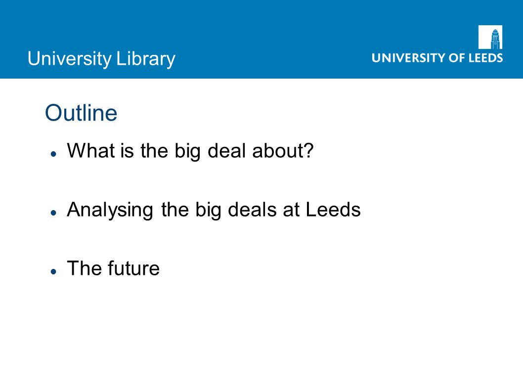 University Library Outline What is the big deal about Analysing the big deals at Leeds The future
