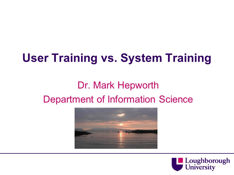 User Training vs. System Training Dr. Mark Hepworth Department of Information Science