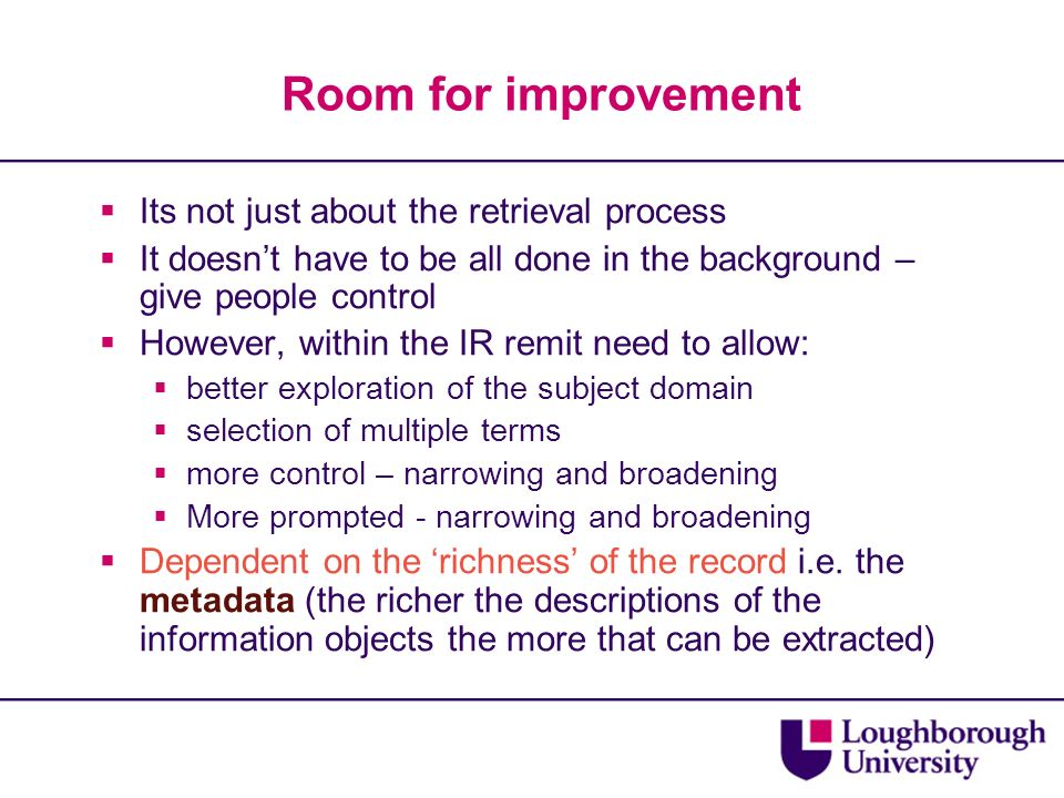 Room for improvement Its not just about the retrieval process It doesnt have to be all done in the background – give people control However, within the IR remit need to allow: better exploration of the subject domain selection of multiple terms more control – narrowing and broadening More prompted - narrowing and broadening Dependent on the richness of the record i.e.