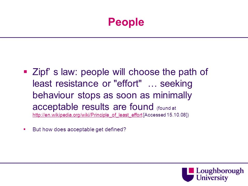 People Zipf s law: people will choose the path of least resistance or effort … seeking behaviour stops as soon as minimally acceptable results are found (found at http://en.wikipedia.org/wiki/Principle_of_least_effort [Accessed 15.10.08]) http://en.wikipedia.org/wiki/Principle_of_least_effort But how does acceptable get defined