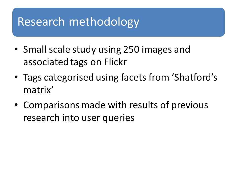 Research methodology Small scale study using 250 images and associated tags on Flickr Tags categorised using facets from Shatfords matrix Comparisons made with results of previous research into user queries
