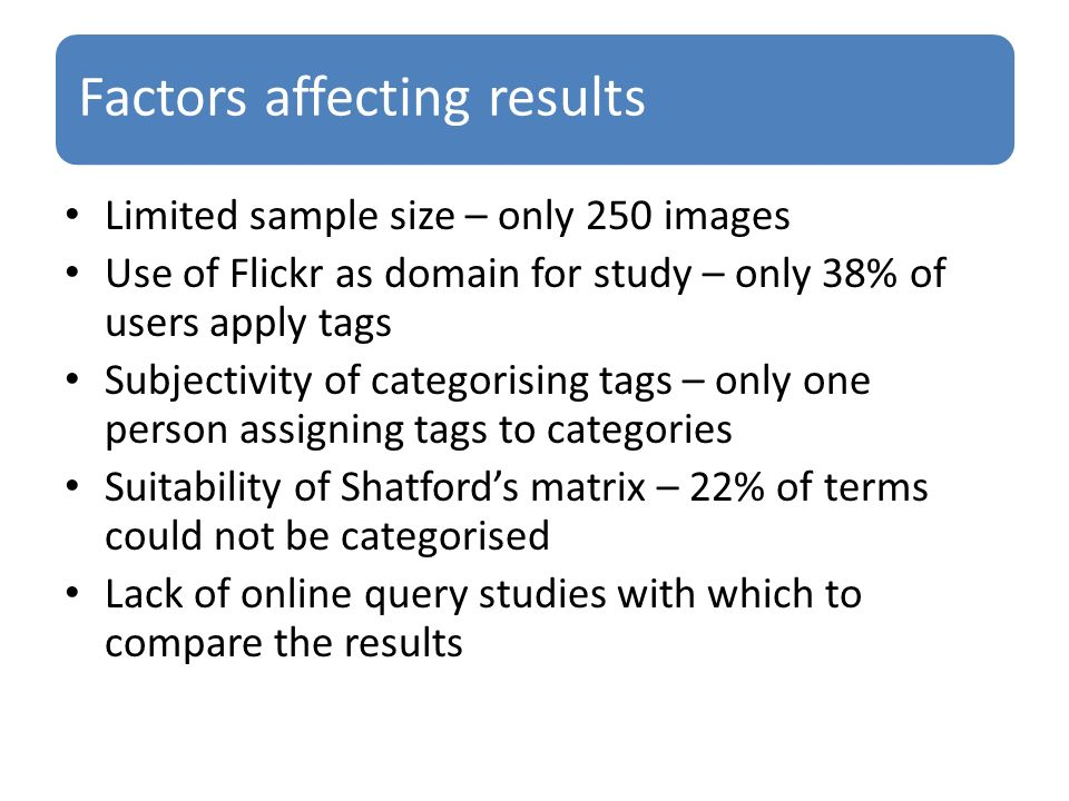 Factors affecting results Limited sample size – only 250 images Use of Flickr as domain for study – only 38% of users apply tags Subjectivity of categorising tags – only one person assigning tags to categories Suitability of Shatfords matrix – 22% of terms could not be categorised Lack of online query studies with which to compare the results