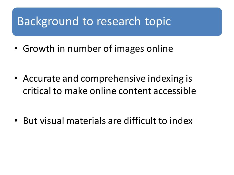 Background to research topic Growth in number of images online Accurate and comprehensive indexing is critical to make online content accessible But visual materials are difficult to index