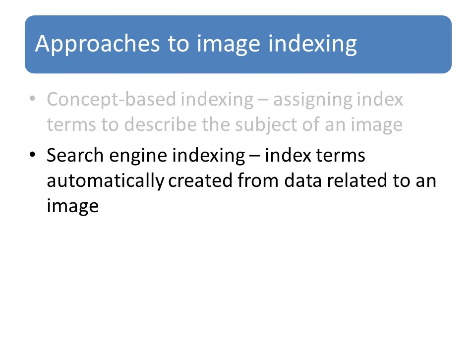 Approaches to image indexing Concept-based indexing – assigning index terms to describe the subject of an image Search engine indexing – index terms automatically created from data related to an image