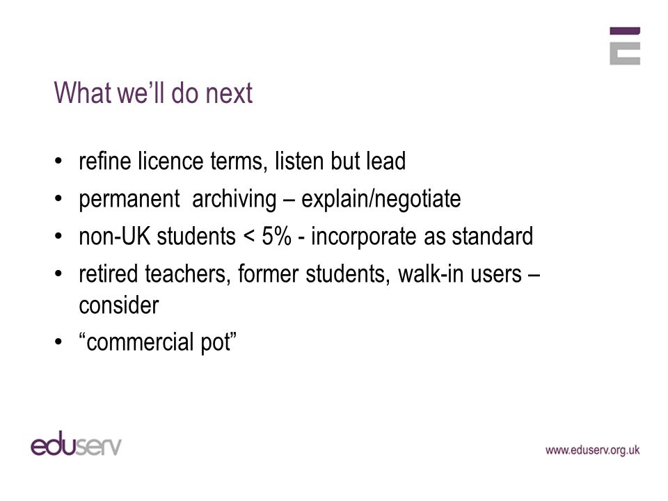 What well do next refine licence terms, listen but lead permanent archiving – explain/negotiate non-UK students < 5% - incorporate as standard retired teachers, former students, walk-in users – consider commercial pot