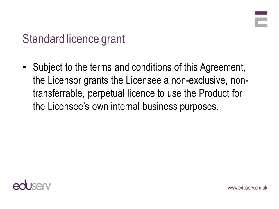 Standard licence grant Subject to the terms and conditions of this Agreement, the Licensor grants the Licensee a non-exclusive, non- transferrable, perpetual licence to use the Product for the Licensees own internal business purposes.