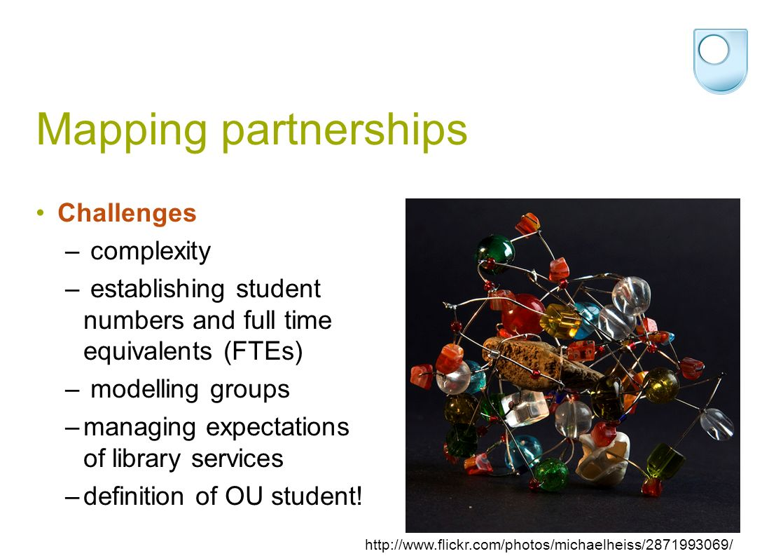 Mapping partnerships Challenges – complexity – establishing student numbers and full time equivalents (FTEs) – modelling groups –managing expectations of library services –definition of OU student.