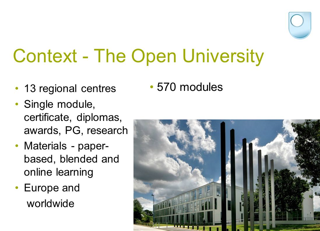 Context - The Open University 13 regional centres Single module, certificate, diplomas, awards, PG, research Materials - paper- based, blended and online learning Europe and worldwide 570 modules