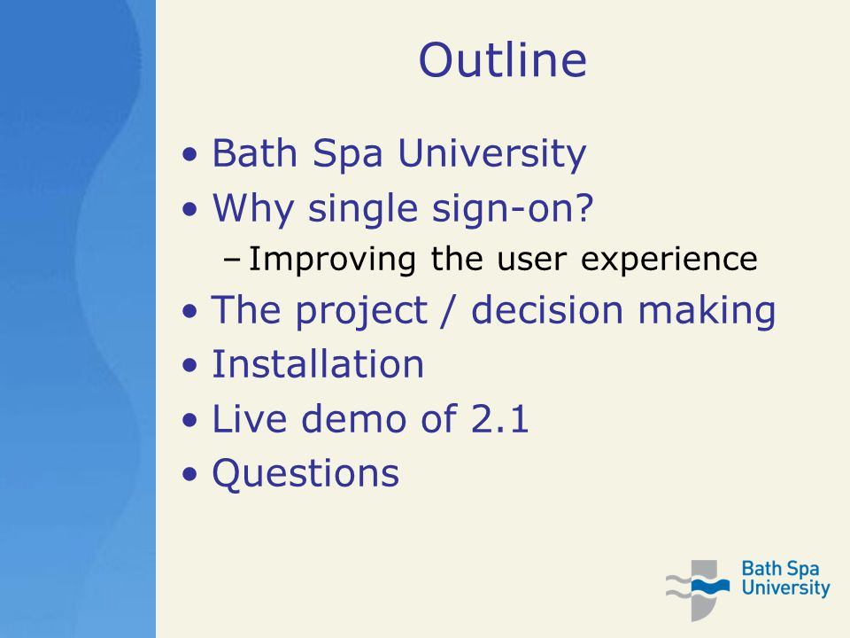 Outline Bath Spa University Why single sign-on? –Improving the user experience The project / decision making Installation Live demo of 2.1 Questions