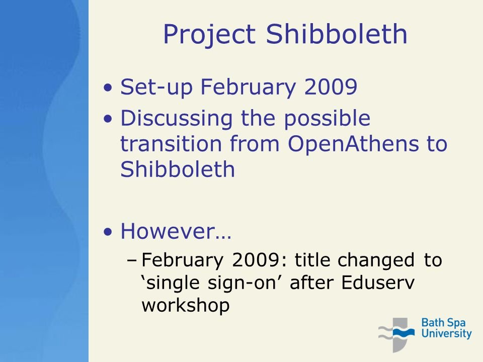 Project Shibboleth Set-up February 2009 Discussing the possible transition from OpenAthens to Shibboleth However… –February 2009: title changed to single sign-on after Eduserv workshop