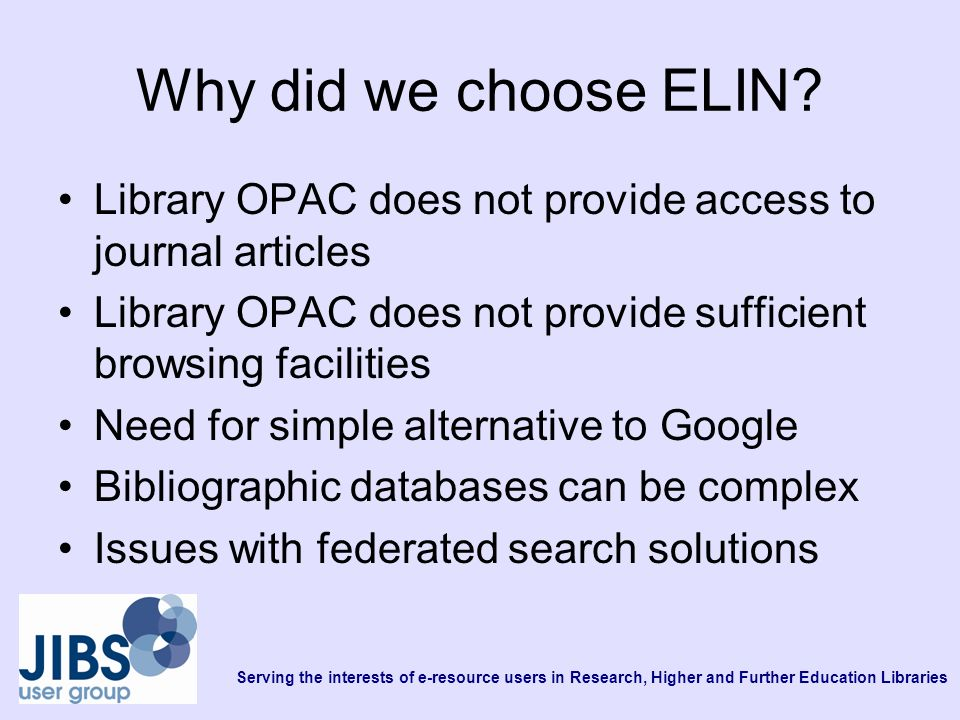 Serving the interests of e-resource users in Research, Higher and Further Education Libraries Why did we choose ELIN? Library OPAC does not provide ac