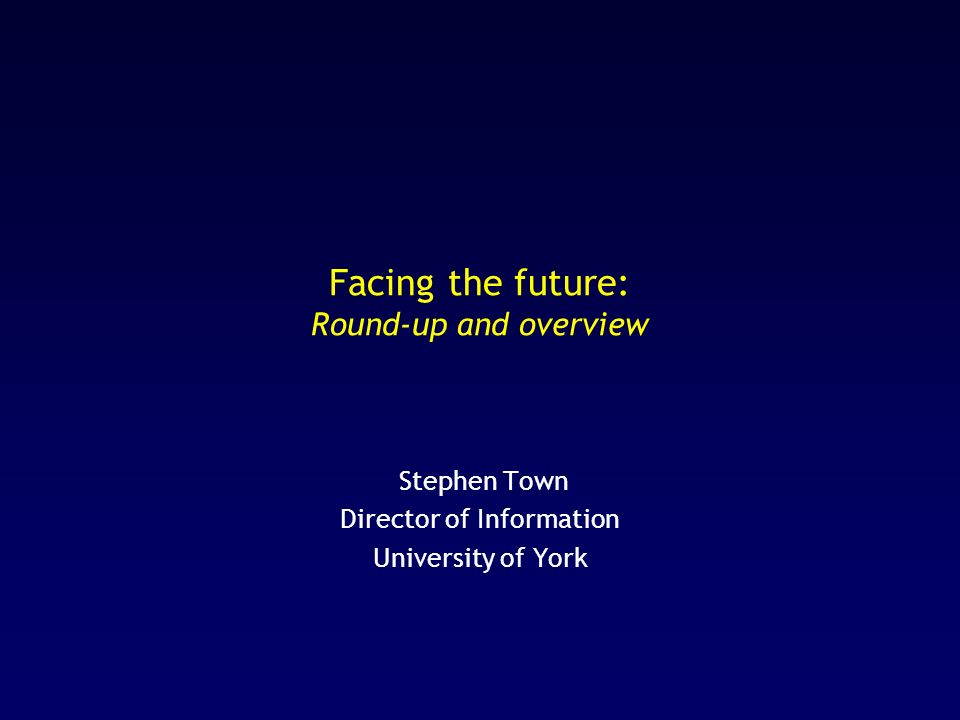 Facing the future: Round-up and overview Stephen Town Director of Information University of York