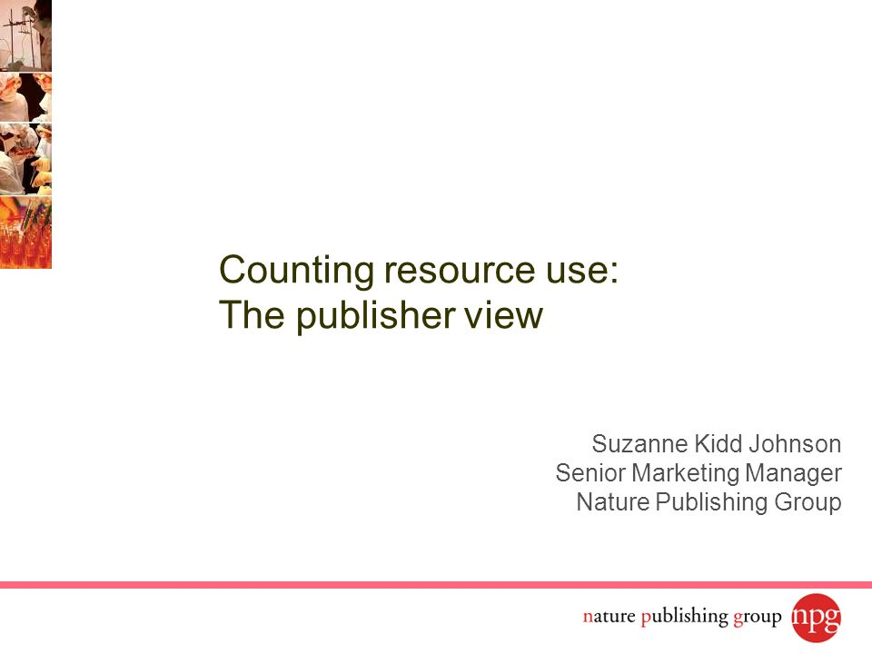 Suzanne Kidd Johnson Senior Marketing Manager Nature Publishing Group Counting resource use: The publisher view