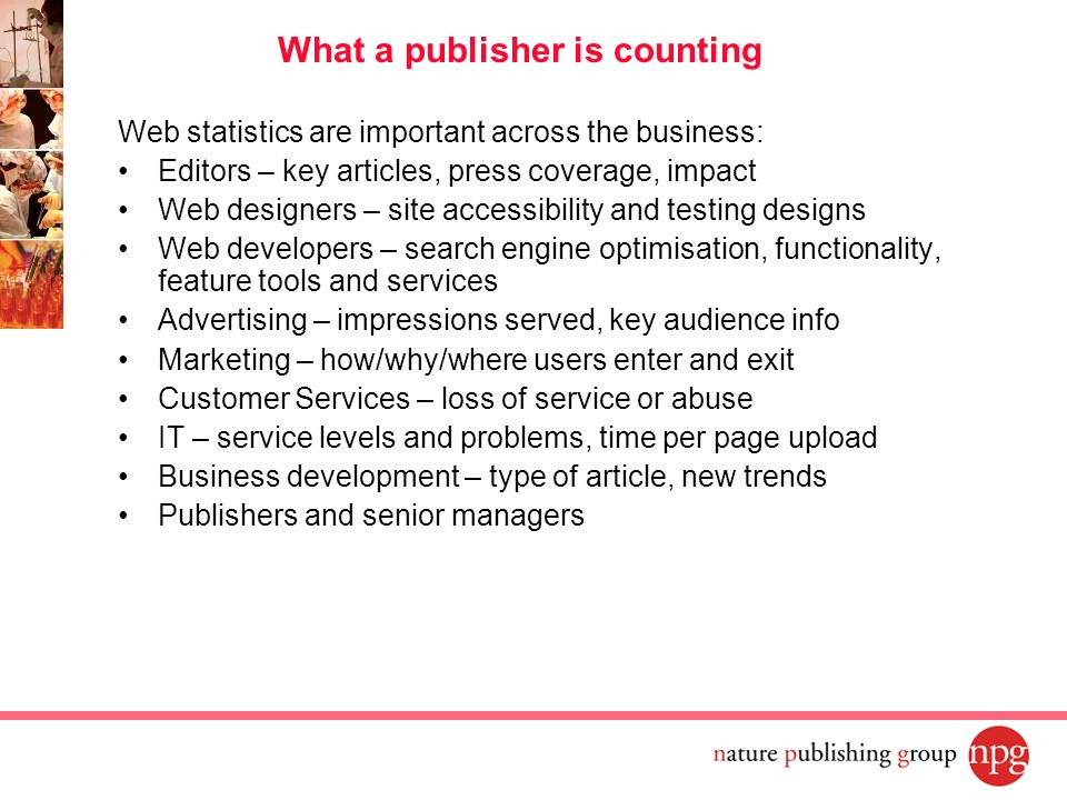 Web statistics are important across the business: Editors – key articles, press coverage, impact Web designers – site accessibility and testing design