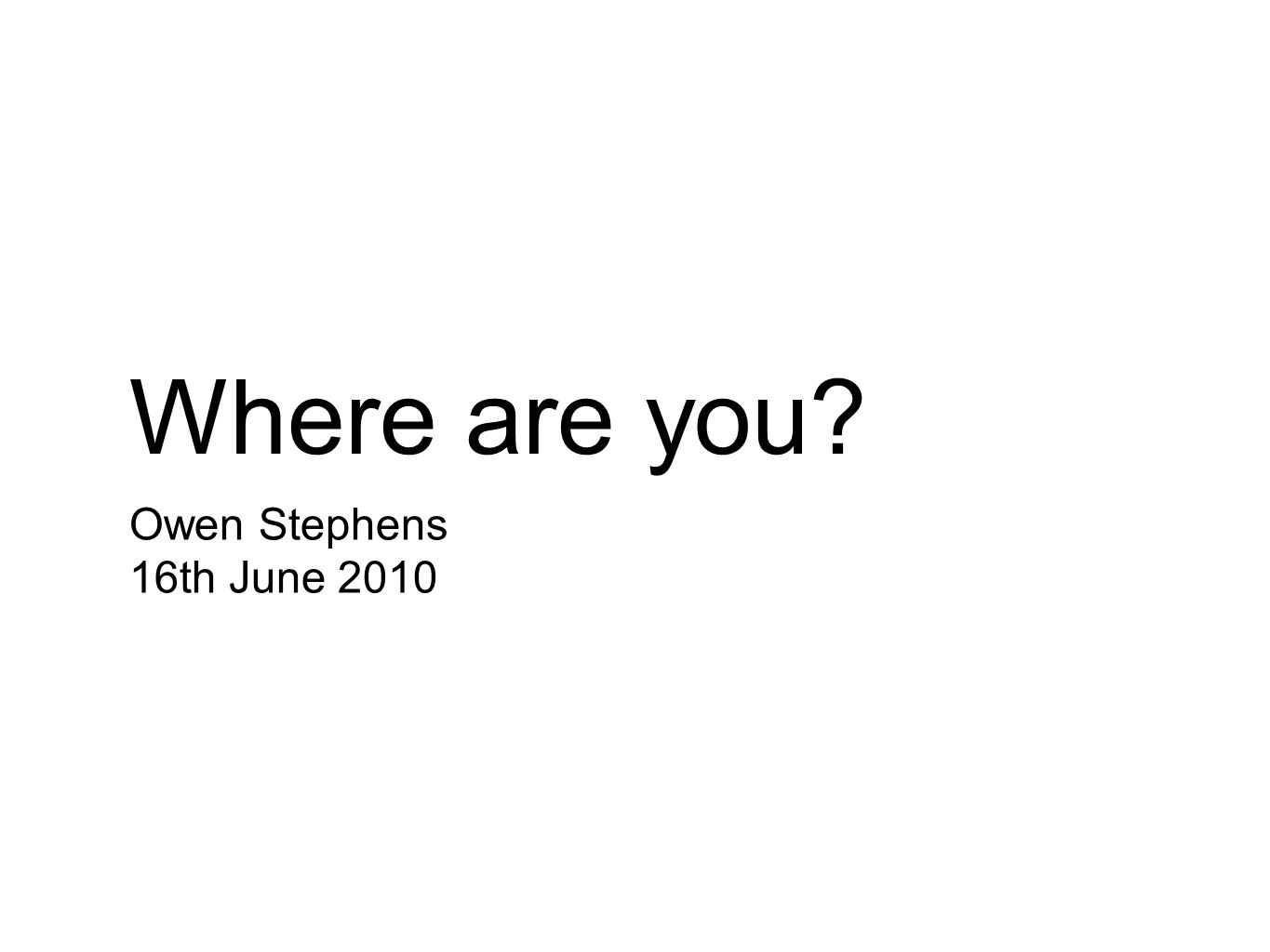 Where are you? Owen Stephens 16th June 2010