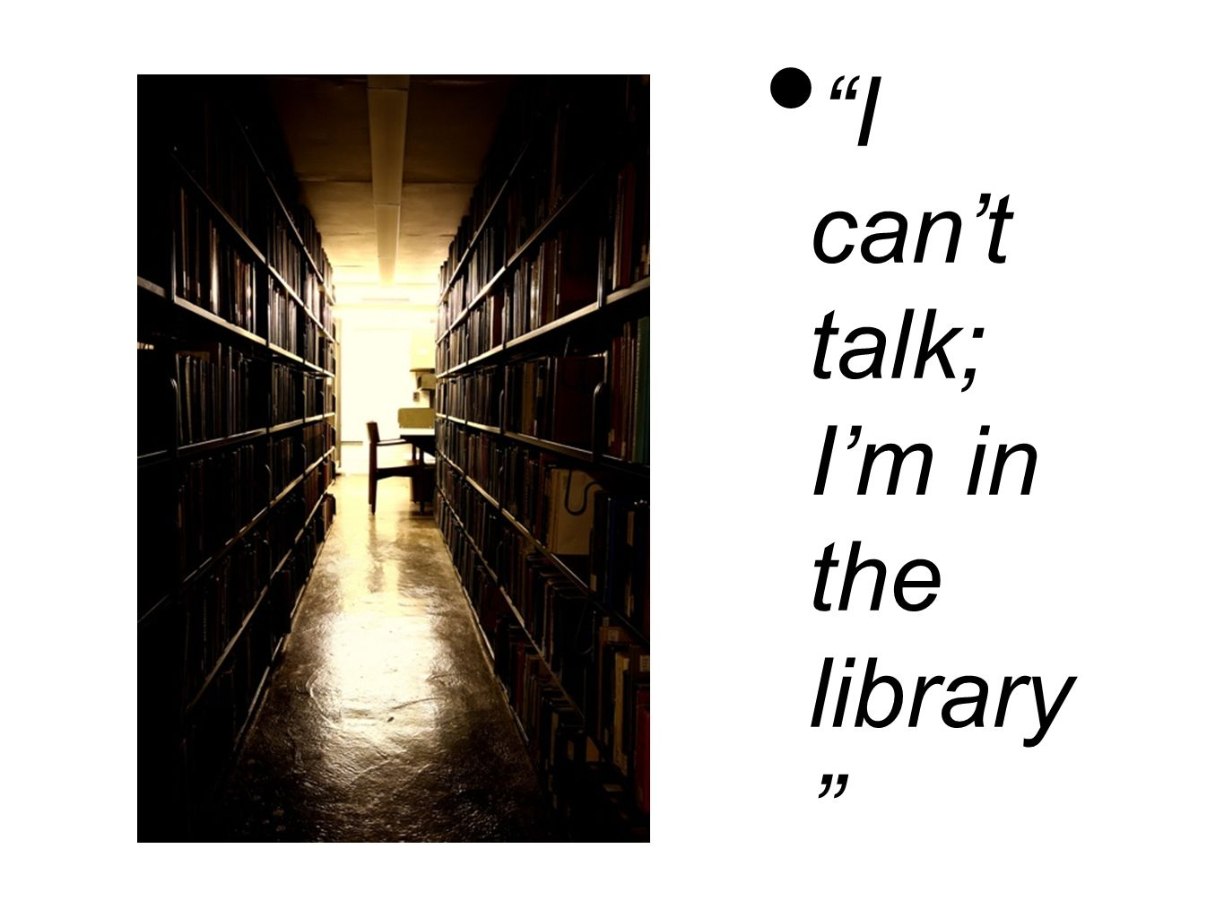 I cant talk; Im in the library
